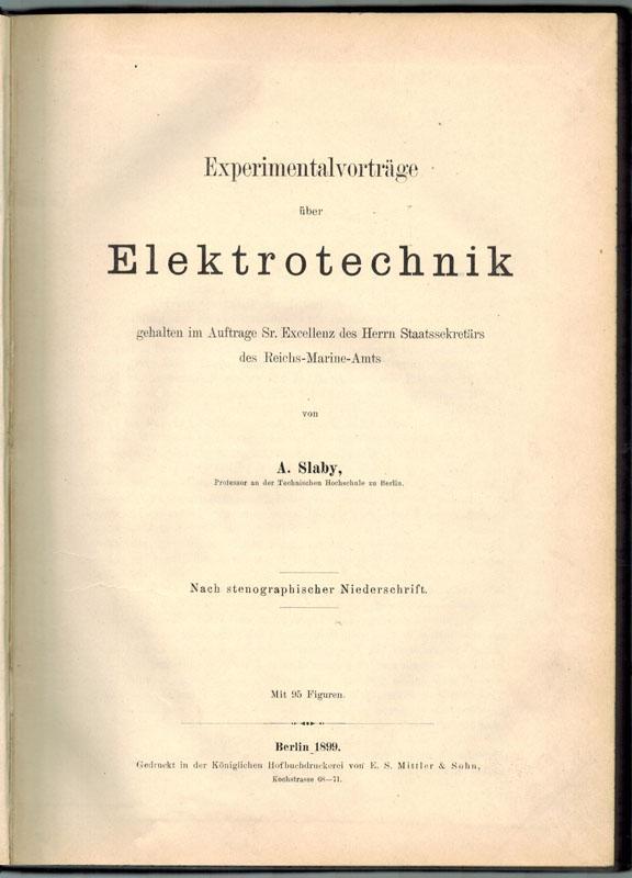 Experimentalvorträge über Elektrotechnik, gehalten im Auftrage Sr.: Slaby, Adolf