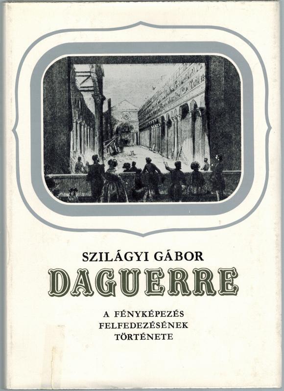 Daguerre [Louis Jacques Mandé]. A fényképezés felfedezésének: Szilágyi, Gábor