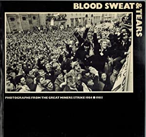 Blood Sweat & Tears. Photographs from the great miners strike 1984 - 1985.