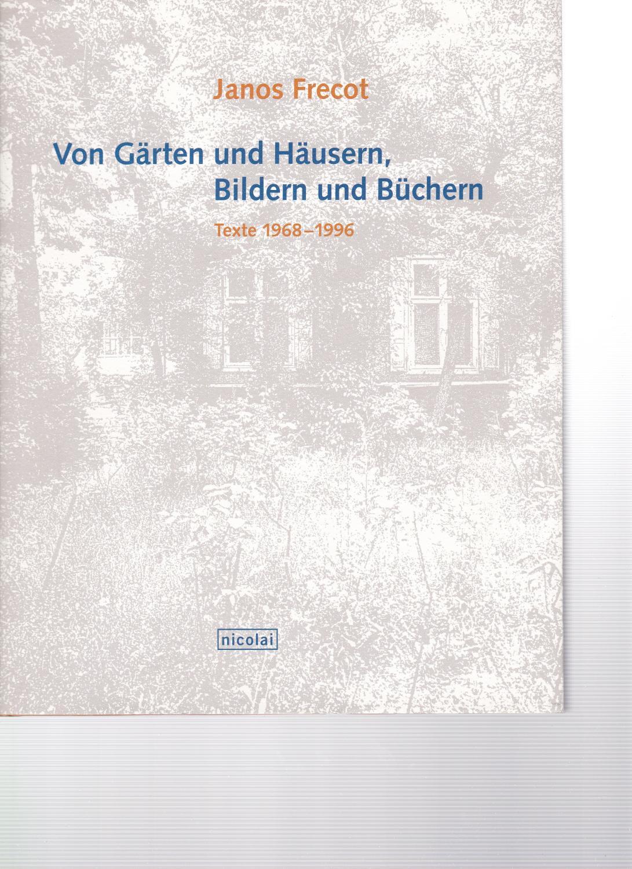 Von Gärten und Häusern, Bildern und Büchern. Texte 1968-1996. - Frecot, Janos