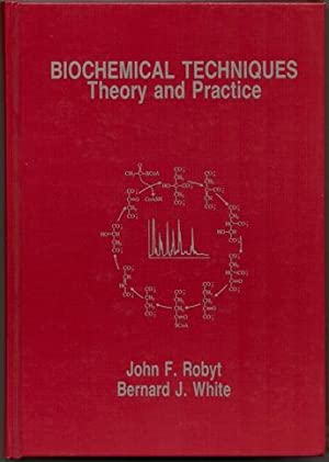 Biochemical Techniques: Theory and Practice: John F. Robyt and Bernard J. White