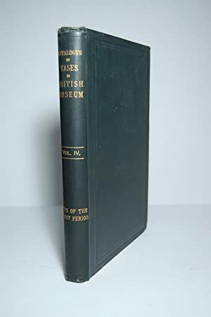 Catalogue of the Greek and Etruscan Vases in the British Museum. Vol. IV. Vases of the Latest ...
