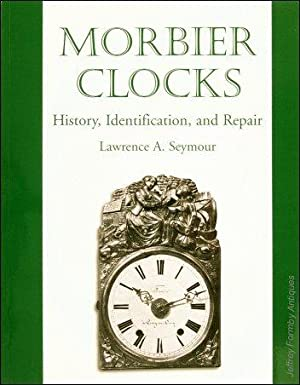Morbier Clocks - History, Identification, and Repair: Seymour (Lawrence A.)