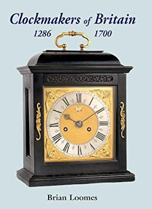 Clockmakers of Britain 1286 ¿ 1700: Loomes (Brian)