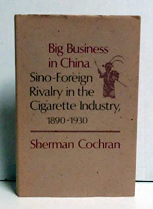 Big Business in China: Sino-Foreign Rivalry in the Cigarette Industry 1890-1930: Cochran, Sherman