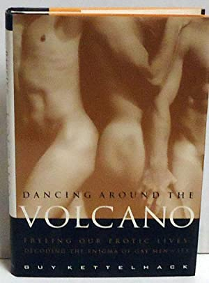 Dancing Around the Volcano: Freeing Our Erotic Lives: Decoding the Enigma of Gay Men and Sex: ...