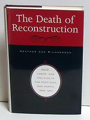 The Death of Reconstruction: Race, Labor, and Politics in the Post-Civil War North, 1865-1901: ...