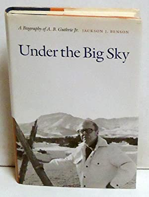 Under the Big Sky: A Biography of A. B. Guthrie Jr.: Benson, Jackson J.
