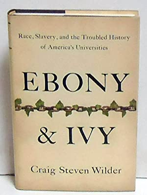 Ebony and Ivy: Race, Slavery, and the Troubled History of America's Universities: Wilder, Craig...