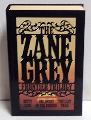 The Zane Grey Frontier Trilogy: Betty Zane, The Last Trail, The Spirit of the Border: Grey, Zane