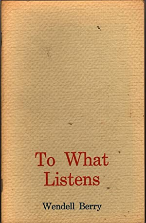 To What Listens: Poems: Berry, Wendell
