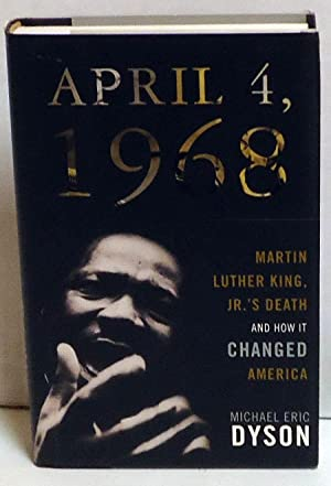 April 4, 1968: Martin Luther King' Jr.'s Death and How It Changed America: Dyson, Michael...