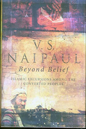 Beyond Belief : Islamic Excursions among the Converted Peoples: Naipaul, V. S.