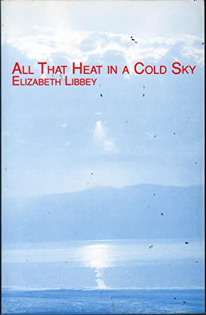 All That Heat in a Cold Sky: Poems: Libbey, Elizabeth