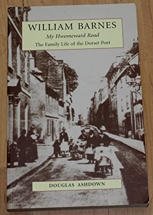 William Barnes. My Homeward Road. The Family Life of a Dorset Poet.