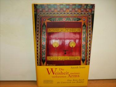 Die Weisheit meines verlorenen Arms Anosh Irani. Übers. von Karin Dufner - Irani, Anosh