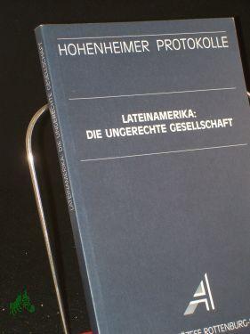 Lateinamerika: die ungerechte Gesellschaft / Akademie der Diözese Rottenburg-Stuttgart. Hrsg. von Manfred Mols und Rainer Öhlschläger - Mols, Manfred (Herausgeber)