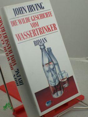 Die wilde Geschichte vom Wassertrinker : Roman: Irving, John