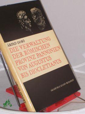 Die Verwaltung der römischen Provinz Pannonien von Augustus bis Diocletianus : Die provinziale...