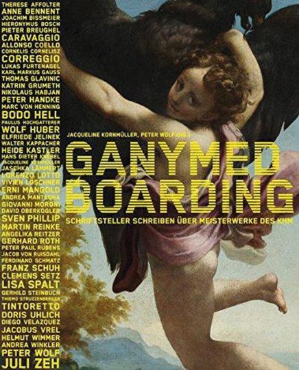 Ganymed Boarding. Schriftsteller schreiben über Meisterwerke des KHM. - Hg. Peter Wolf, Jacqueline Kornmüller. Wien 2011.