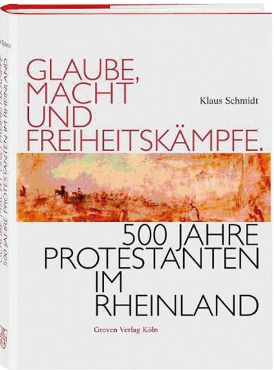 Glaube, Macht und Freiheitskämpfe. 500 Jahre Protestanten im Rheinland. - Von Klaus Schmidt. Köln 2007.