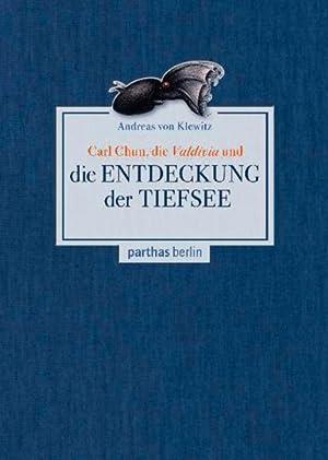 Carl Chun, die Valdivia und die Entdeckung der Tiefsee.: Von Andreas von Klewitz. Berlin 2013.