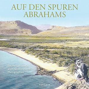 Auf den Spuren Abrahams. Das Heilige Land in alten handkolorierten Photographien.: Von Richard ...