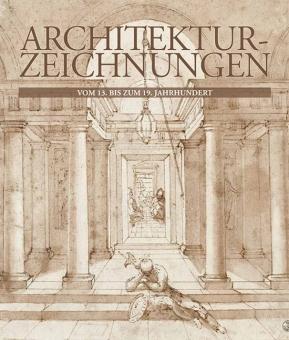 Architektur-Zeichnungen vom 13. bis zum 19. Jahrhundert.: Köln 2013.