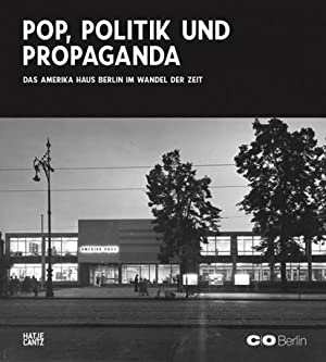 Pop, Politik und Propaganda. Das Amerika Haus im Wandel der Zeit.: C/O Berlin Foundation. Berlin ...