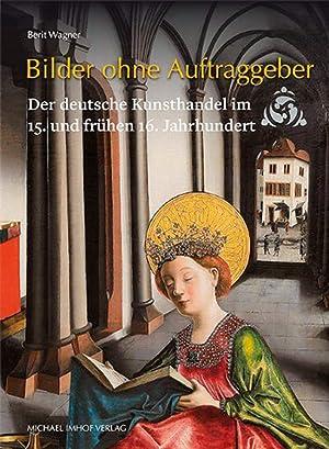 Bilder ohne Auftraggeber. Der deutsche Kunsthandel im 15. und frühen 16. Jahrhundert.: Von ...