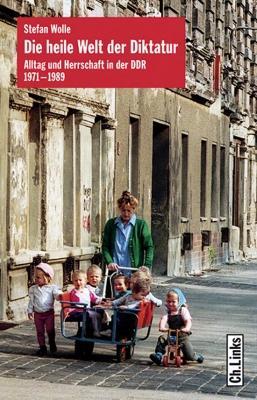 Die heile Welt der Diktatur. Alltag und Herrschaft in der DDR 1971-1989.: Von Stefan Wolle. Berlin ...