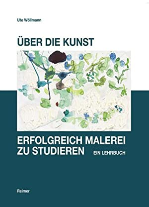 Über die Kunst, erfolgreich Malerei zu studieren. Ein Lehrbuch.: Von Ute Wöllmann. Berlin 2012...