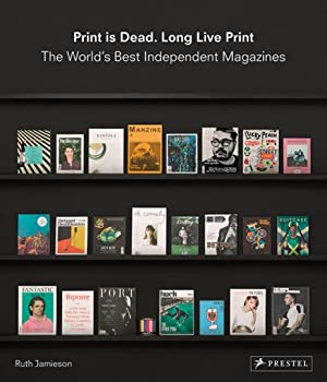 Print Is Dead. Long Live Print. The World's Best Independent Magazines.: Von Ruth Jamieson. ...