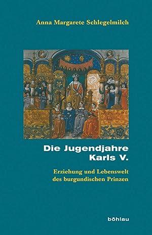 Die Jugendjahre Karls V. Erziehung und Lebenswelt des burgundischen Prinzen.: Von Anna Margarete ...