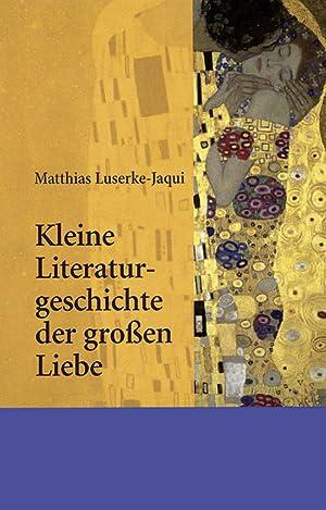 Kleine Literaturgeschichte der großen Liebe.: Matthias Luserke -