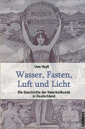 Wasser, Fasten, Luft und Licht. Die Geschichte der Naturheilkunde in Deutschland.: Von Uwe Heyll. ...