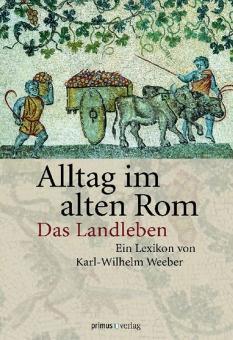 Alltag im alten Rom. Das Landleben.: Von Karl-Wilhelm Weeber. Darmstadt 2012.