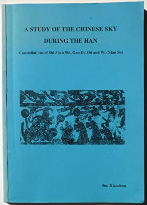 A Study of the Chinese Sky during the Han : Constellations of Shi Shen Shi, Gan De Shi and Wu Xia...