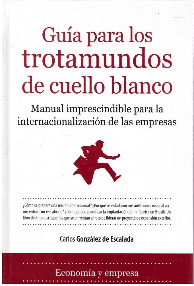 GUÍA PARA LOS TROTAMUNDOS DE CUELLO BLANCO. Manual imprescindible para la internacionalización de las empresas - González de Escalada, Carlos