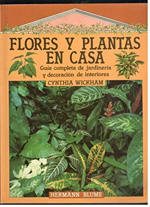 FLORES Y PLANTAS EN CASA; GUÍA COMPLETA DE JARDINERÍA Y DECORACIÓN DE ...