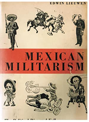 Mexican Militarism: The Political Rise and Fall: Lieuwen, Edwin