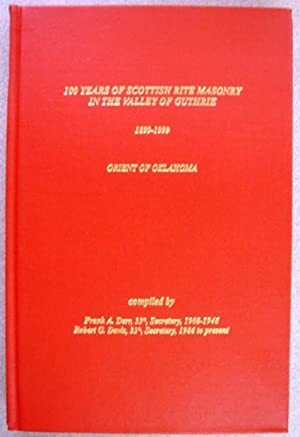 100 Years of Scottish Rite Masonry in the Valley of Guthrie, 1899-1999 (Orient of Oklahoma): Frank ...