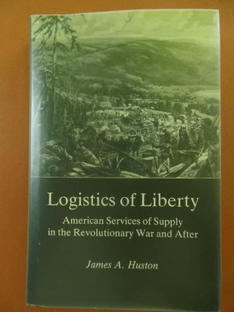 Logistics of Liberty: American Services of Supply in the Revolutionary War and After: Huston, James...