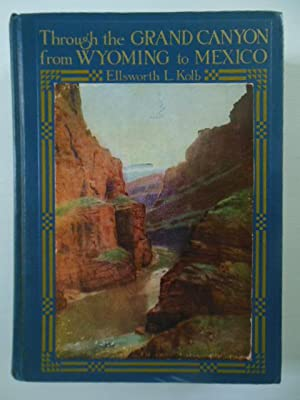 Through the Grand Canyon from Wyoming to Mexico: Kolb, Ellsworth L.