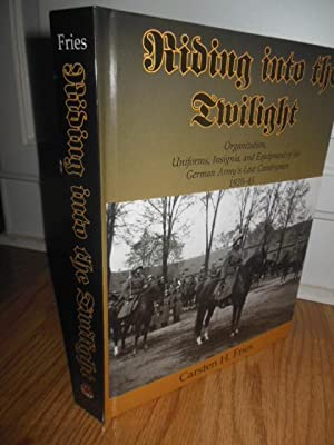 Riding Into the Twilight; Organization, Uniforms, Insignia, and Equipment of the German Army's...