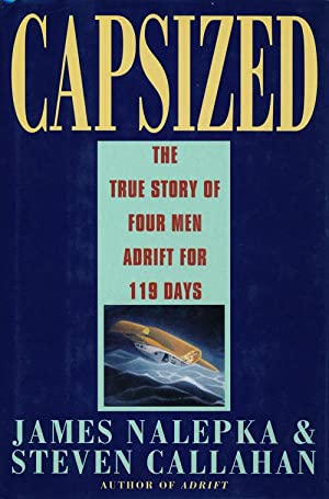 Capsized The True Story of Four Men Adrift for 119 Days: Nalepka, James & Steven Callahan