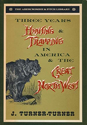 Three Years' Hunting and Trapping in America: Turner-Turner, J.