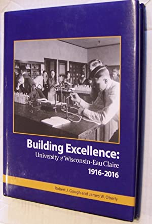 Building Excellence: University of Wisconsin--Eau Claire, 1916-2016: Gough, Robert J.; Oberly, ...