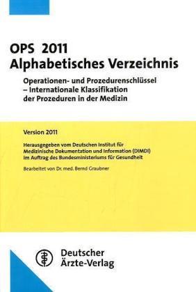 OPS 2011 Alphabetisches Verzeichnis: Operationen- und Prozedurenschlüssel - Internationale Klassifikation der Prozeduren in der Medizin Version 2011 - Stand 28.10./29.11.2010 - Graubner, Bernd