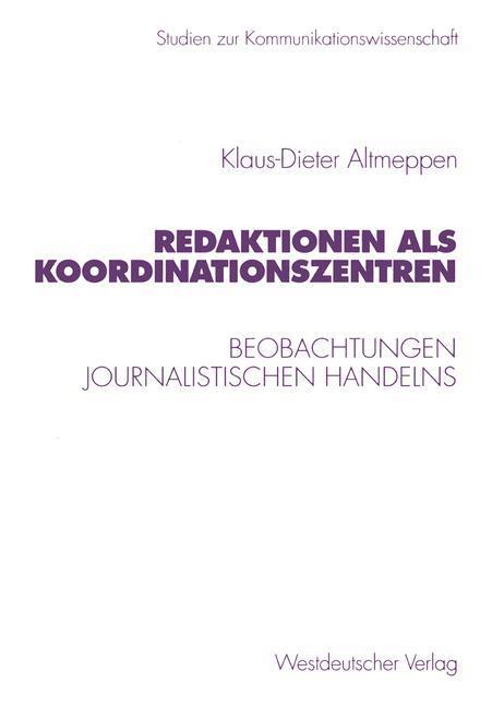 Redaktionen als Koordinationszentren: Beobachtungen journalistischen Handelns (Studien: Altmeppen, Klaus-Dieter: